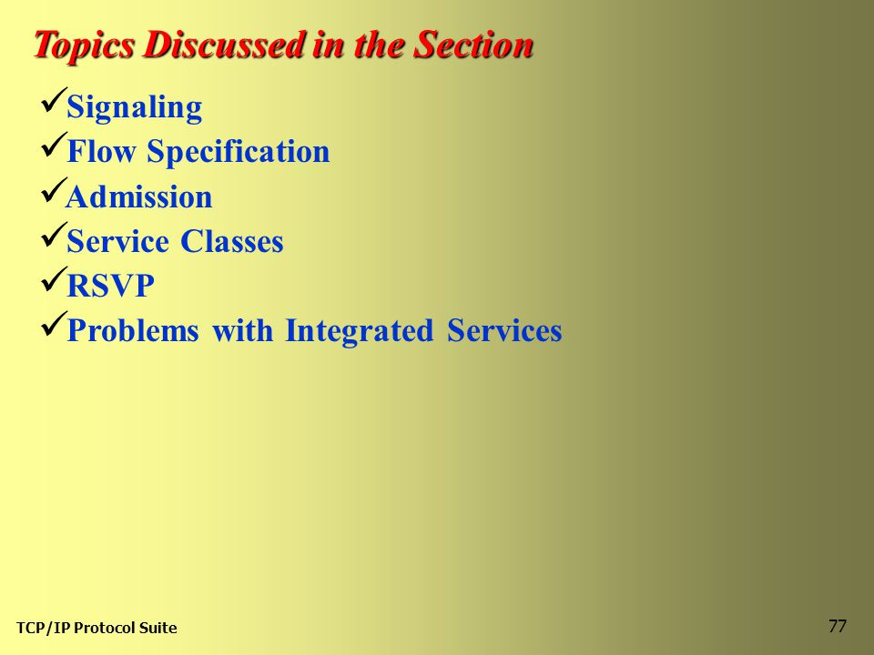 TCP/IP Protocol Suite 77 Topics Discussed in the Section Signaling Flow Specification Admission Service Classes RSVP Problems with Integrated Services