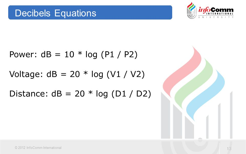 13 © 2012 InfoComm International Decibels Equations Power: dB = 10 * log (P1 / P2) Voltage: dB = 20 * log (V1 / V2) Distance: dB = 20 * log (D1 / D2)