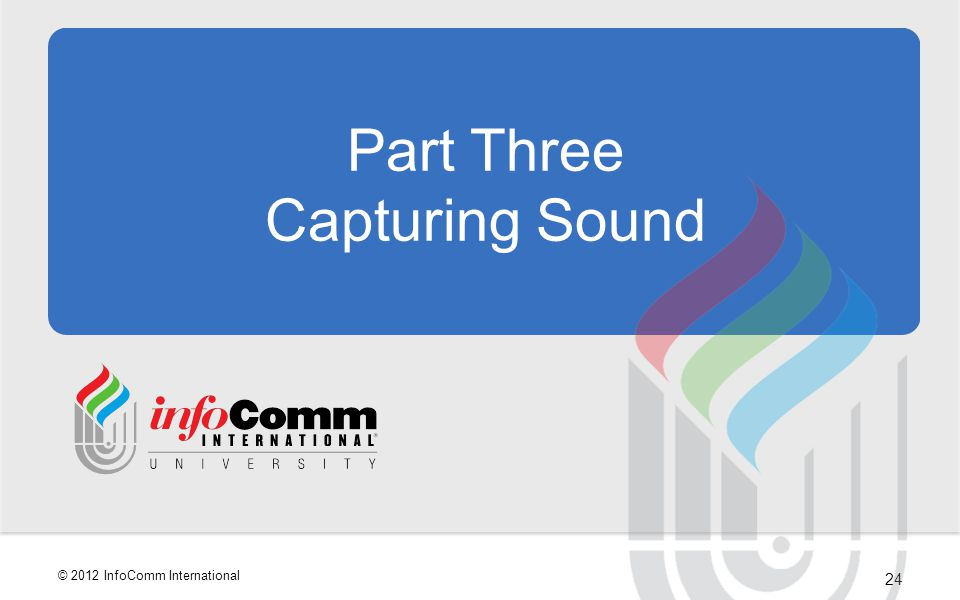 24 © 2012 InfoComm International Part Three Capturing Sound