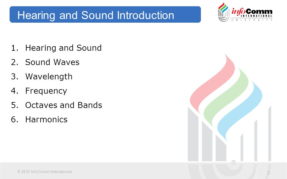 4 © 2012 InfoComm International Hearing and Sound The mechanics of human hearing  Outer ear  Ear canal  Ear drum  Middle ear  Cochlea