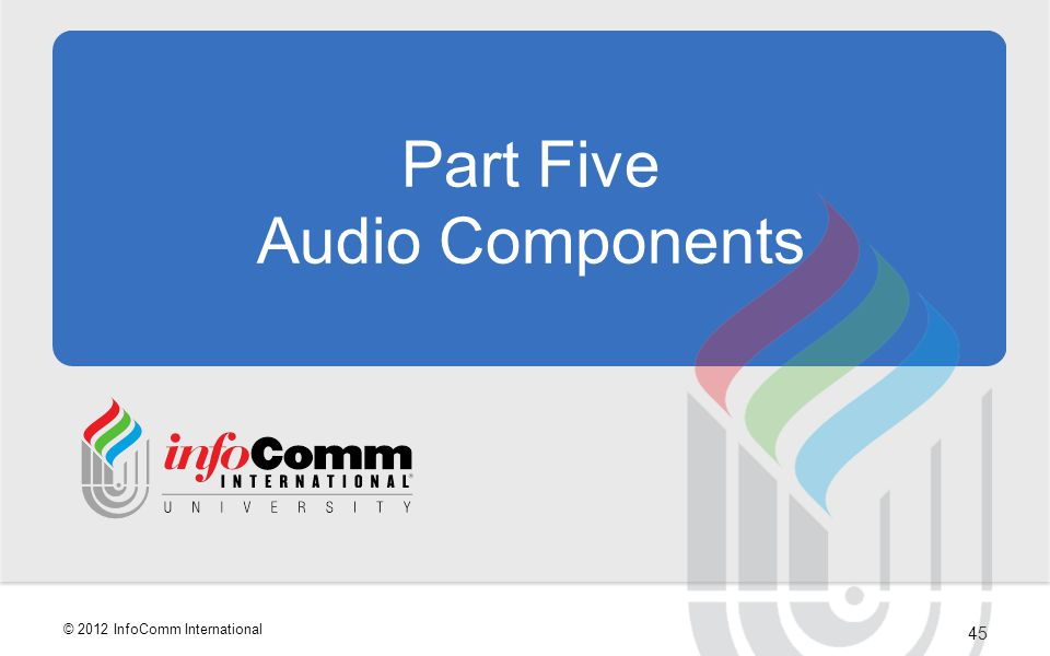 45 © 2012 InfoComm International Part Five Audio Components