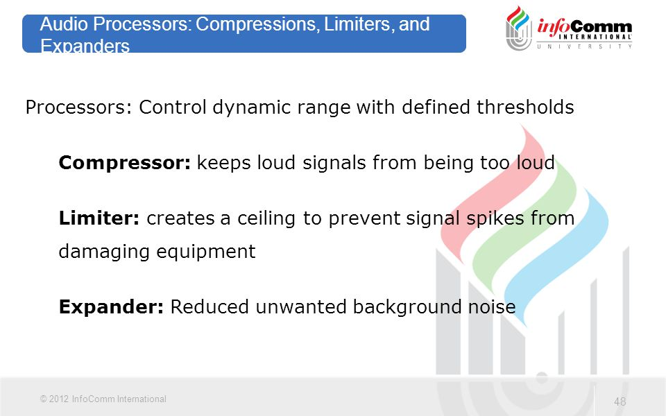 48 © 2012 InfoComm International Audio Processors: Compressions, Limiters, and Expanders Processors: Control dynamic range with defined thresholds Com