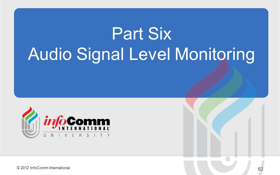 62 © 2012 InfoComm International Part Six Audio Signal Level Monitoring