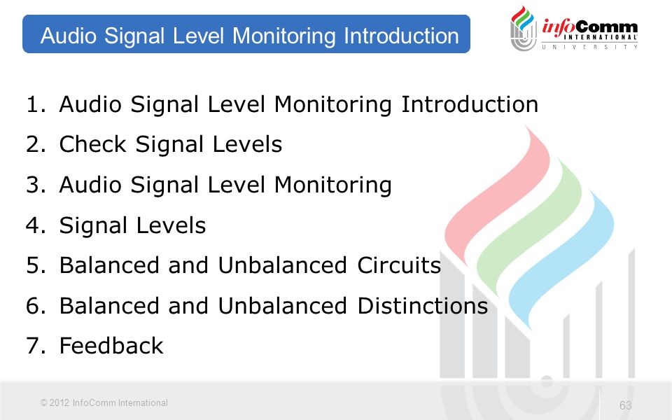 63 © 2012 InfoComm International Audio Signal Level Monitoring Introduction 1.Audio Signal Level Monitoring Introduction 2.Check Signal Levels 3.Audio