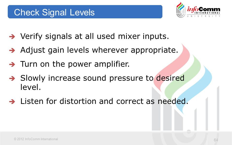 64 © 2012 InfoComm International Check Signal Levels  Verify signals at all used mixer inputs.  Adjust gain levels wherever appropriate.  Turn on t