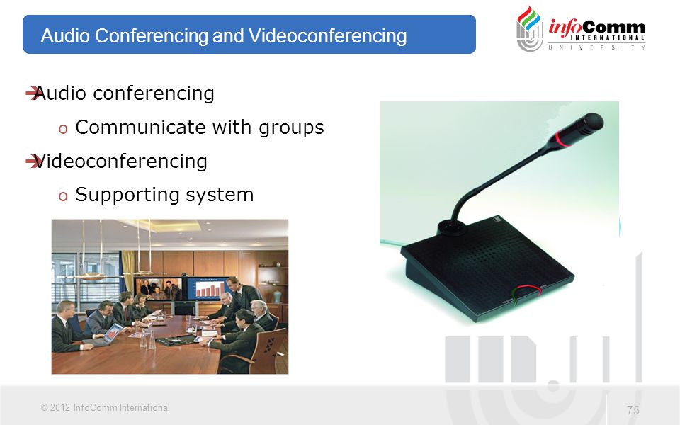 75 © 2012 InfoComm International Audio Conferencing and Videoconferencing  Audio conferencing o Communicate with groups  Videoconferencing o Support