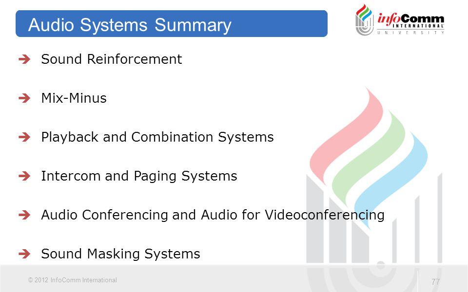 77 © 2012 InfoComm International Audio Systems Summary  Sound Reinforcement  Mix-Minus  Playback and Combination Systems  Intercom and Paging Syst