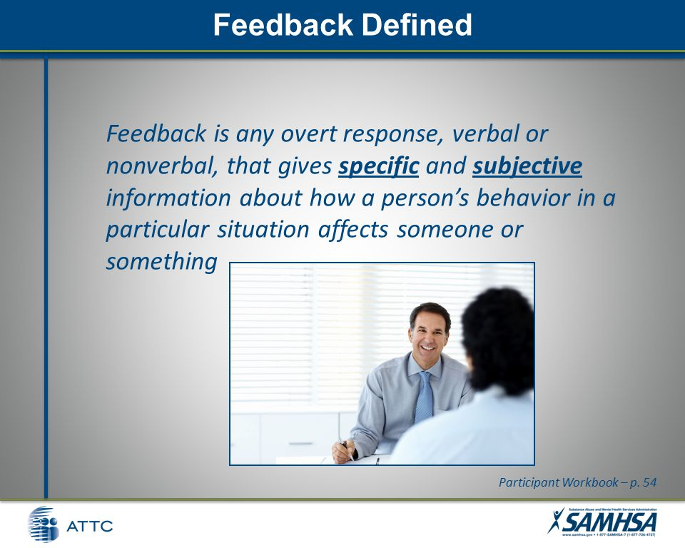 Feedback Defined Feedback is any overt response, verbal or nonverbal, that gives specific and subjective information about how a person's behavior in a particular situation affects someone or something Participant Workbook – p.