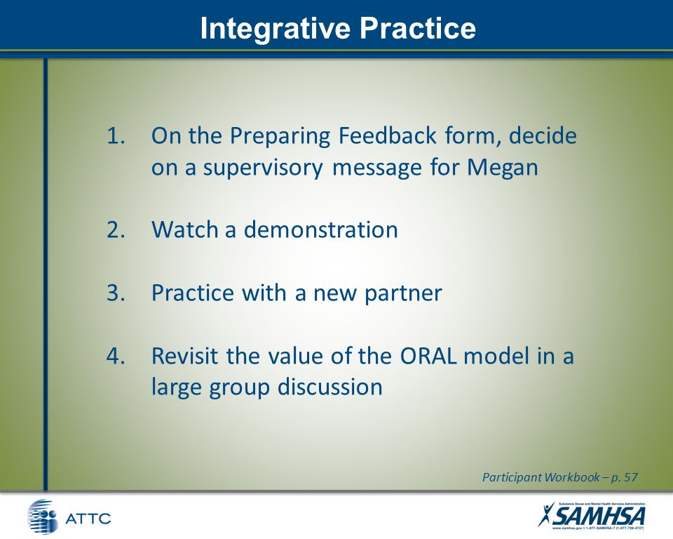 Integrative Practice 1.On the Preparing Feedback form, decide on a supervisory message for Megan 2.Watch a demonstration 3.Practice with a new partner 4.Revisit the value of the ORAL model in a large group discussion Participant Workbook – p.
