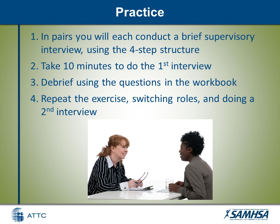 Discussion Practice 1.In pairs you will each conduct a brief supervisory interview, using the 4-step structure 2.Take 10 minutes to do the 1 st interview 3.Debrief using the questions in the workbook 4.Repeat the exercise, switching roles, and doing a 2 nd interview