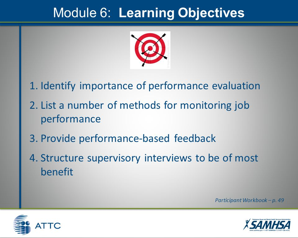Module 6: Learning Objectives 1.Identify importance of performance evaluation 2.List a number of methods for monitoring job performance 3.Provide performance-based feedback 4.Structure supervisory interviews to be of most benefit Participant Workbook – p.