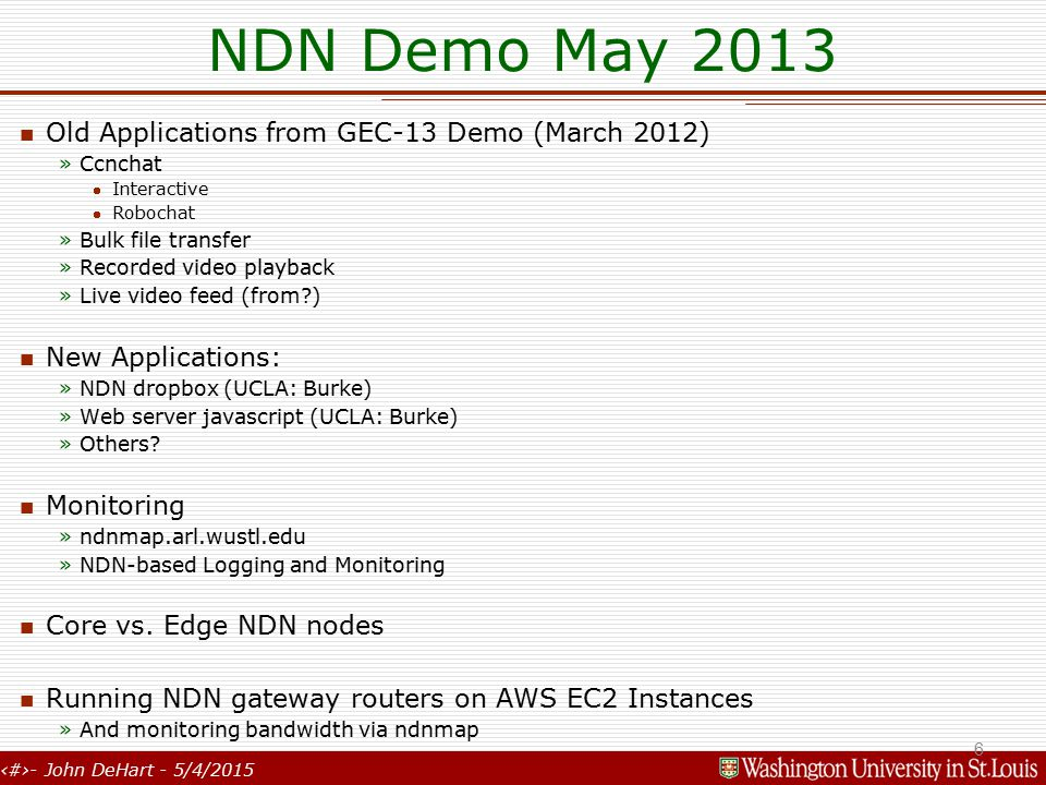 6- John DeHart - 5/4/2015 NDN Demo May 2013 Old Applications from GEC-13 Demo (March 2012) »Ccnchat Interactive Robochat »Bulk file transfer »Recorded video playback »Live video feed (from ) New Applications: »NDN dropbox (UCLA: Burke) »Web server javascript (UCLA: Burke) »Others.