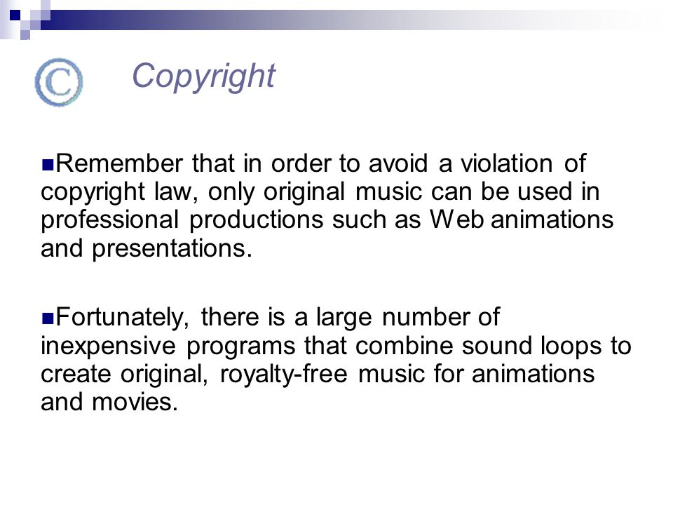 Remember that in order to avoid a violation of copyright law, only original music can be used in professional productions such as Web animations and p