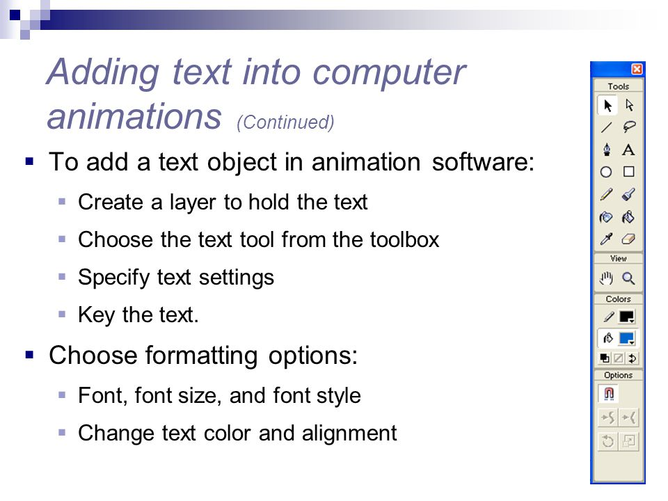  To add a text object in animation software:  Create a layer to hold the text  Choose the text tool from the toolbox  Specify text settings  Key
