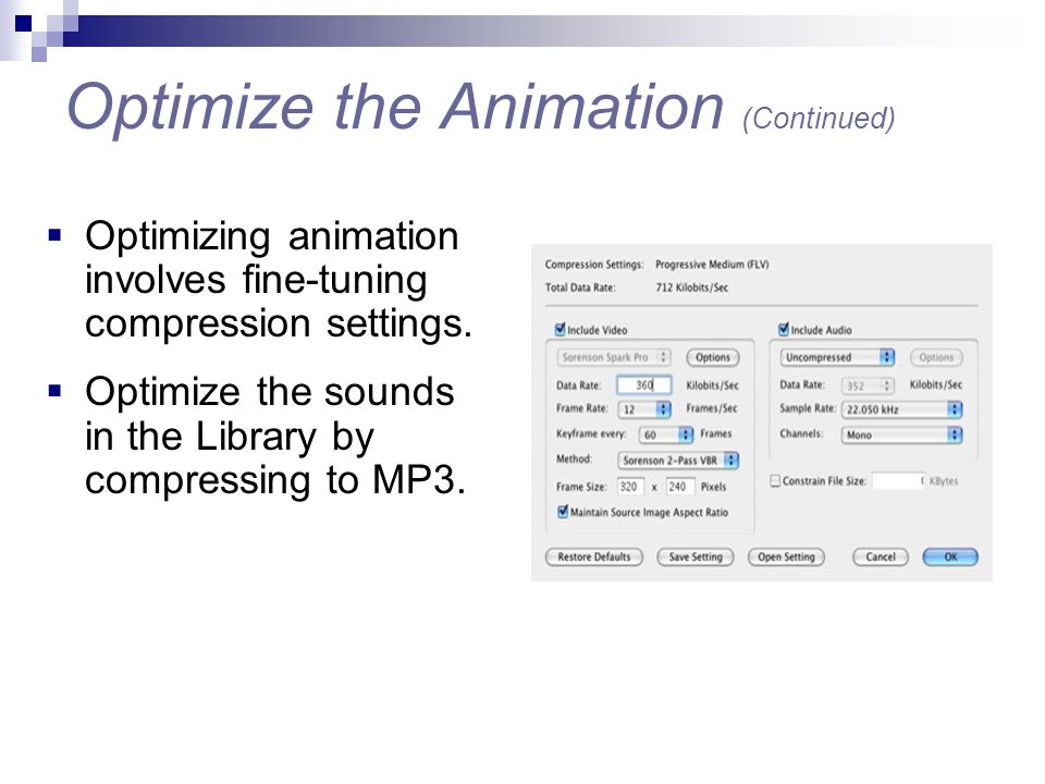  Optimizing animation involves fine-tuning compression settings.  Optimize the sounds in the Library by compressing to MP3. Optimize the Animation (