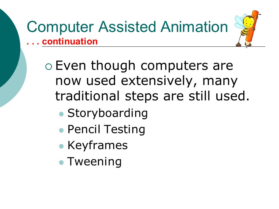 Computer Assisted Animation... continuation  Even though computers are now used extensively, many traditional steps are still used. Storyboarding Pen