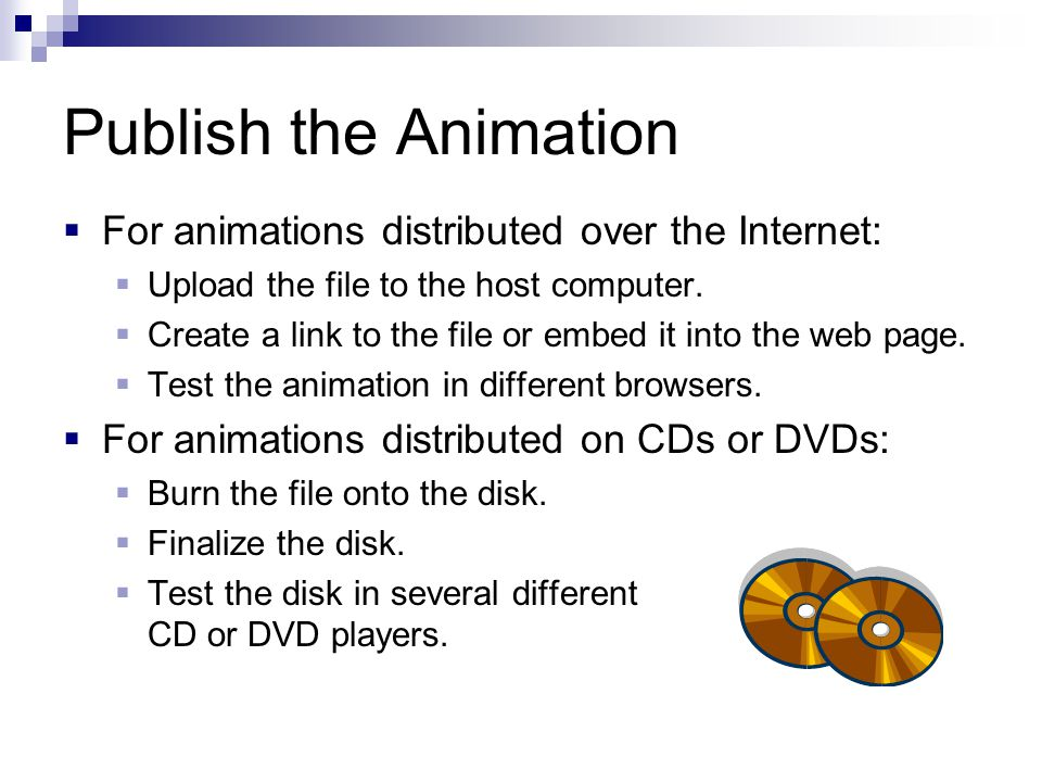 Publish the Animation  For animations distributed over the Internet:  Upload the file to the host computer.  Create a link to the file or embed it