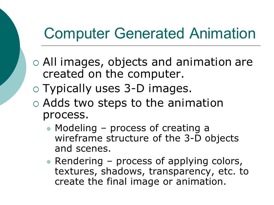 Computer Generated Animation  All images, objects and animation are created on the computer.  Typically uses 3-D images.  Adds two steps to the ani