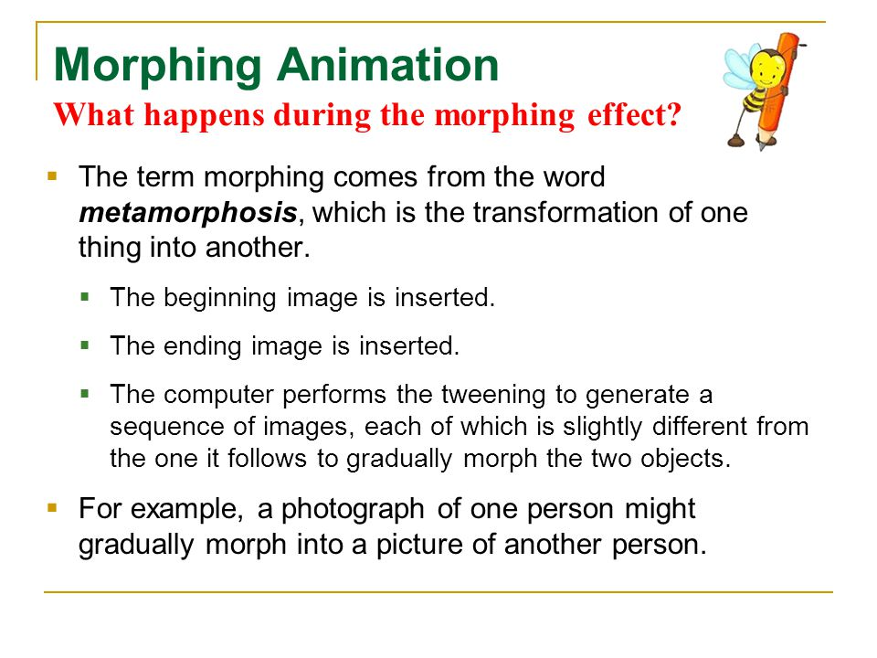 Morphing Animation What happens during the morphing effect?  The term morphing comes from the word metamorphosis, which is the transformation of one