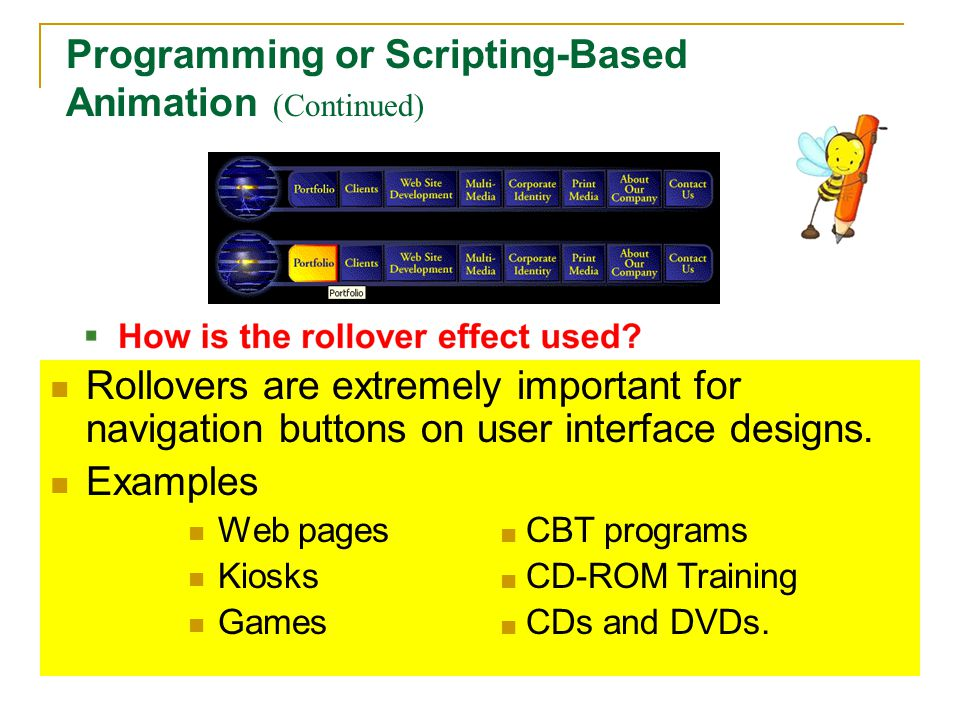Rollovers are extremely important for navigation buttons on user interface designs. Examples Web pages ■ CBT programs Kiosks ■ CD-ROM Training Games ■