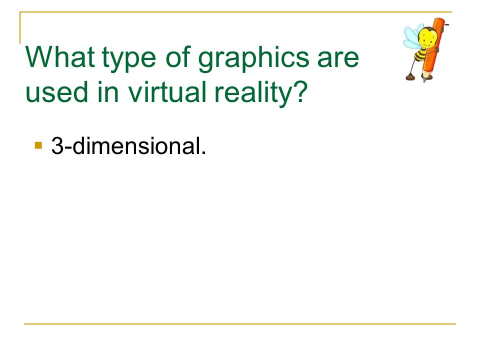 What type of graphics are used in virtual reality?  3-dimensional.