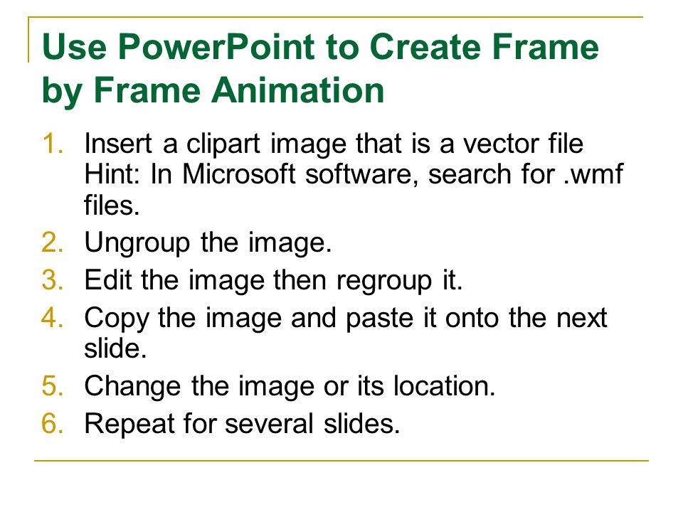 Use PowerPoint to Create Frame by Frame Animation 1.Insert a clipart image that is a vector file Hint: In Microsoft software, search for.wmf files. 2.