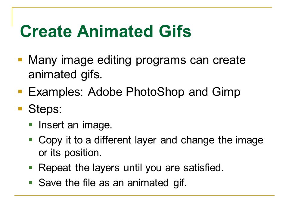 Create Animated Gifs  Many image editing programs can create animated gifs.  Examples: Adobe PhotoShop and Gimp  Steps:  Insert an image.  Copy i