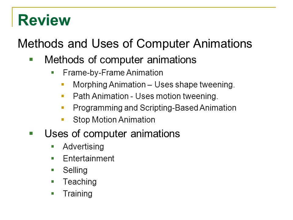 Review Methods and Uses of Computer Animations  Methods of computer animations  Frame-by-Frame Animation  Morphing Animation – Uses shape tweening.