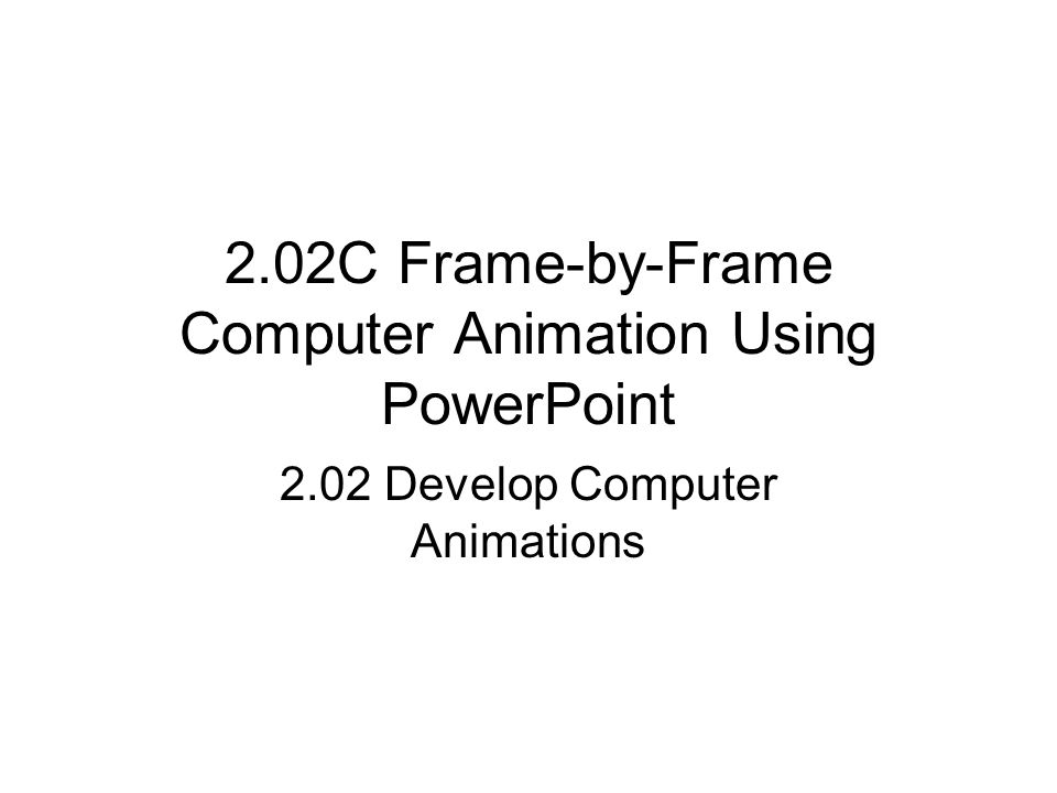 2.02C Frame-by-Frame Computer Animation Using PowerPoint 2.02 Develop Computer Animations