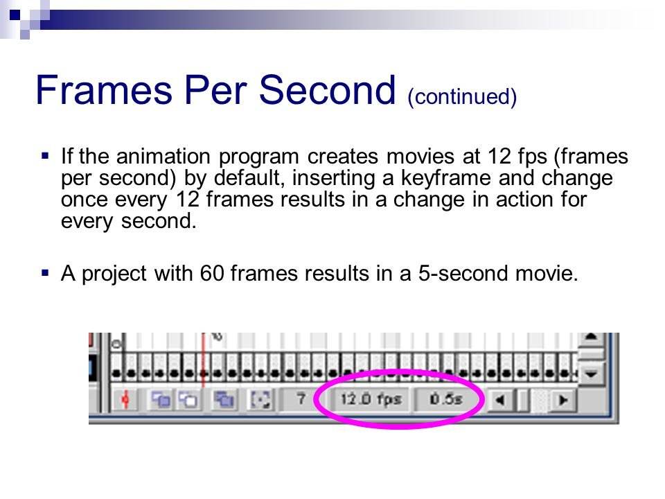  If the animation program creates movies at 12 fps (frames per second) by default, inserting a keyframe and change once every 12 frames results in a