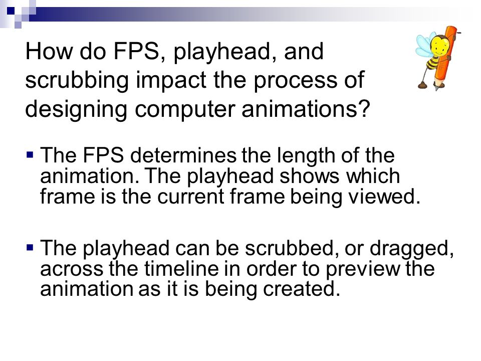  The FPS determines the length of the animation. The playhead shows which frame is the current frame being viewed.  The playhead can be scrubbed, or