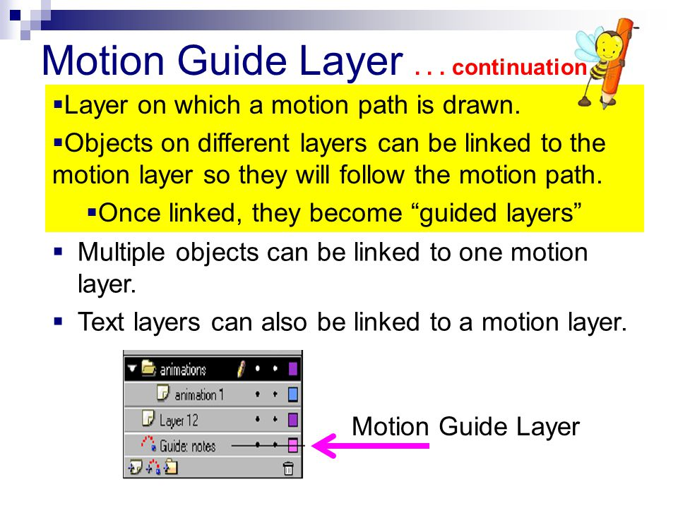 Motion Guide Layer... continuation  Multiple objects can be linked to one motion layer.  Text layers can also be linked to a motion layer. Motion Gu