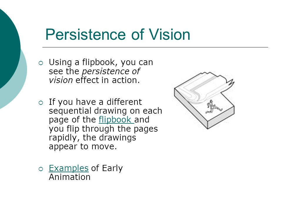 Persistence of Vision  Using a flipbook, you can see the persistence of vision effect in action.  If you have a different sequential drawing on each