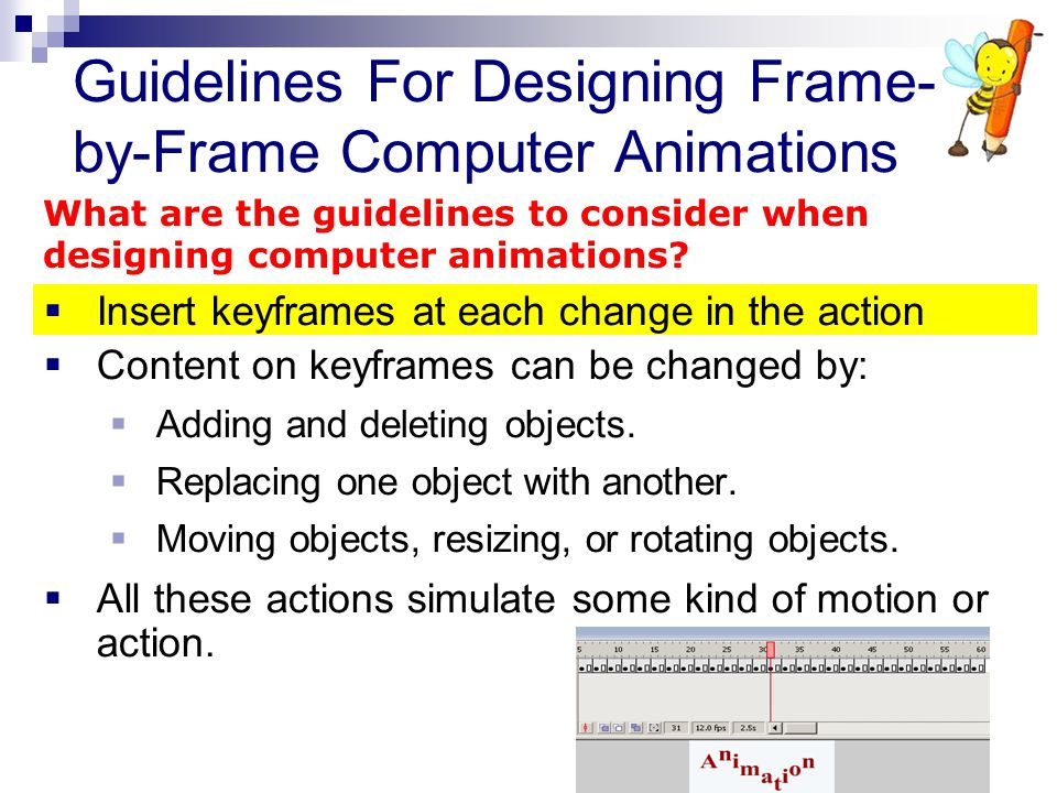  Insert keyframes at each change in the action  Content on keyframes can be changed by:  Adding and deleting objects.  Replacing one object with a