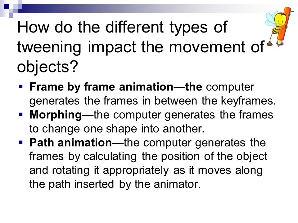  Frame by frame animation—the computer generates the frames in between the keyframes.  Morphing—the computer generates the frames to change one shap