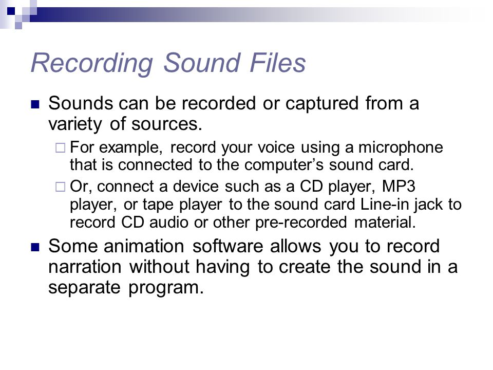 Sounds can be recorded or captured from a variety of sources.  For example, record your voice using a microphone that is connected to the computer's