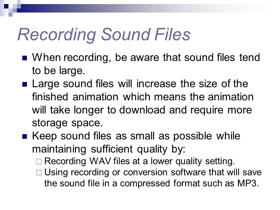 Recording Sound Files When recording, be aware that sound files tend to be large. Large sound files will increase the size of the finished animation w