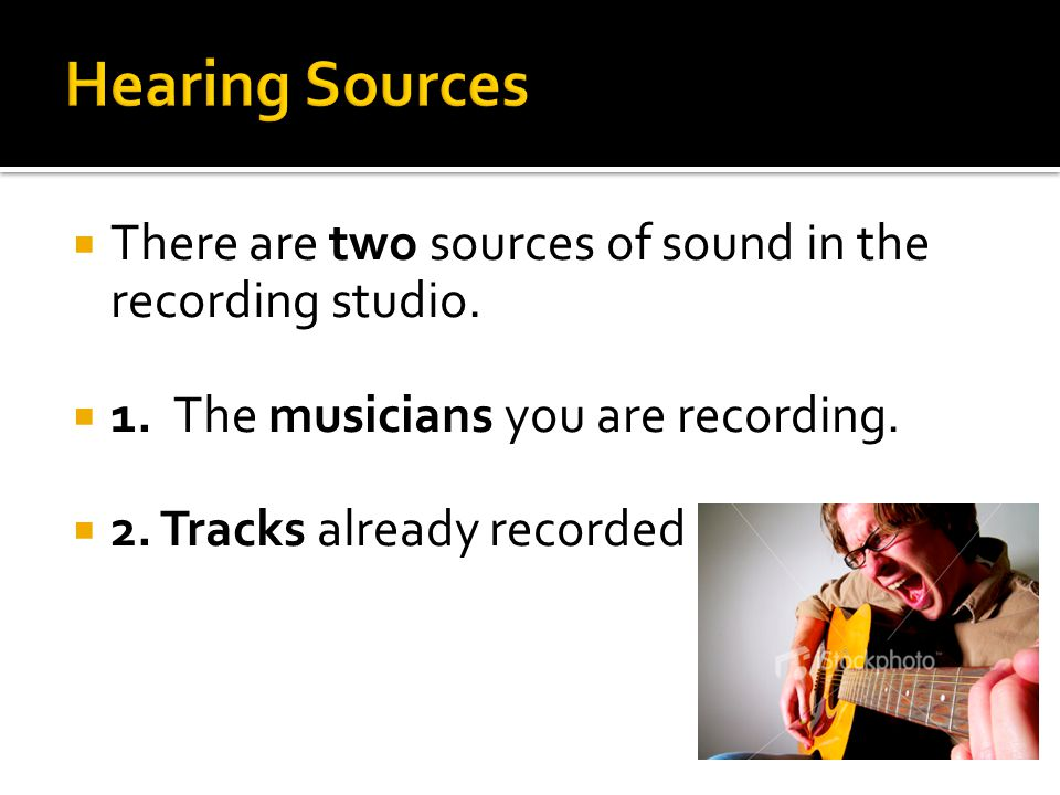  There are two sources of sound in the recording studio.