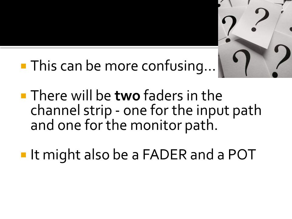 Double-Duty…  The fader for the Input controls the level of the signal going to the multitrack.