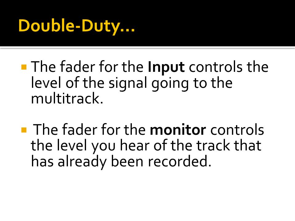 Double-Duty…  The fader for the Input controls the level of the signal going to the multitrack.