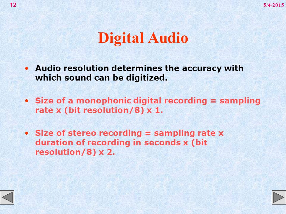 5/4/201512 Digital Audio Audio resolution determines the accuracy with which sound can be digitized. Size of a monophonic digital recording = sampling