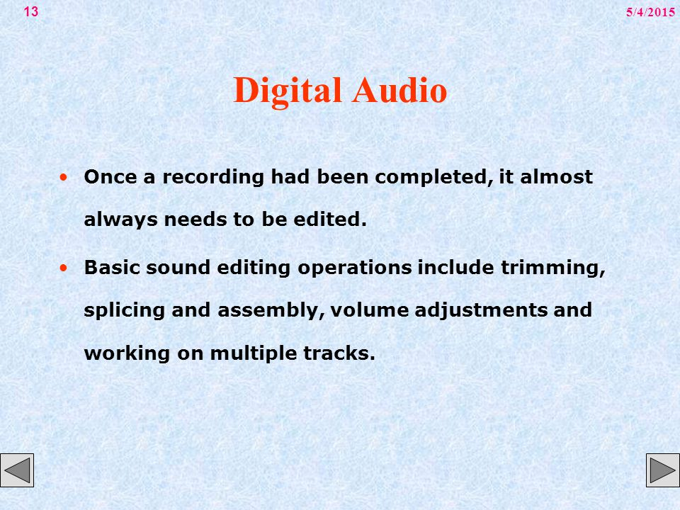 5/4/201513 Digital Audio Once a recording had been completed, it almost always needs to be edited. Basic sound editing operations include trimming, sp