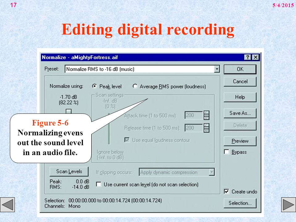 5/4/201517 Editing digital recording Figure 5-6 Normalizing evens out the sound level in an audio file.