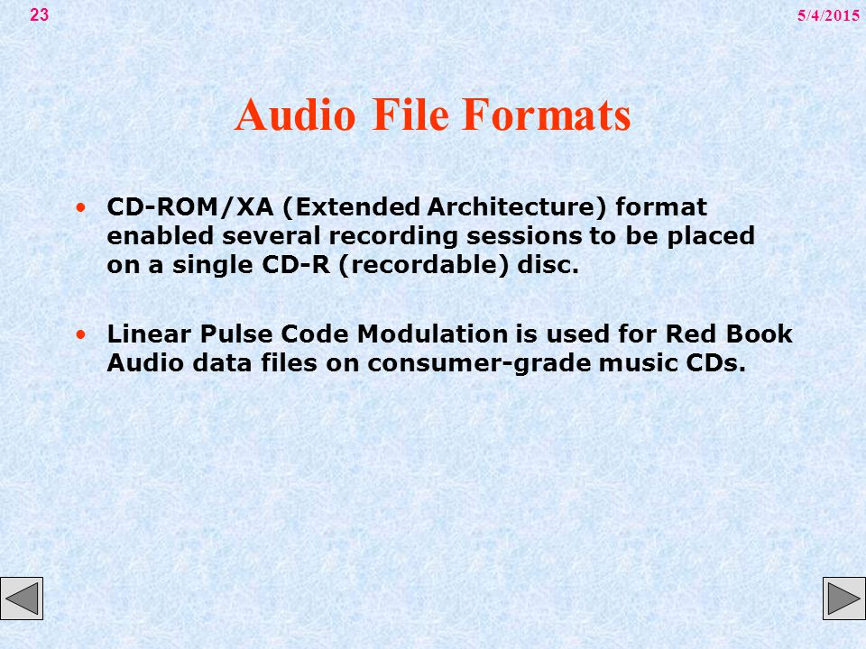 5/4/201523 Audio File Formats CD-ROM/XA (Extended Architecture) format enabled several recording sessions to be placed on a single CD-R (recordable) d