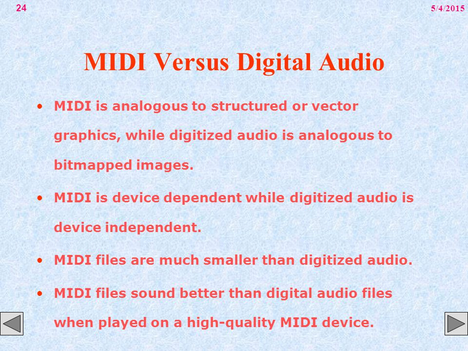 5/4/201524 MIDI Versus Digital Audio MIDI is analogous to structured or vector graphics, while digitized audio is analogous to bitmapped images. MIDI