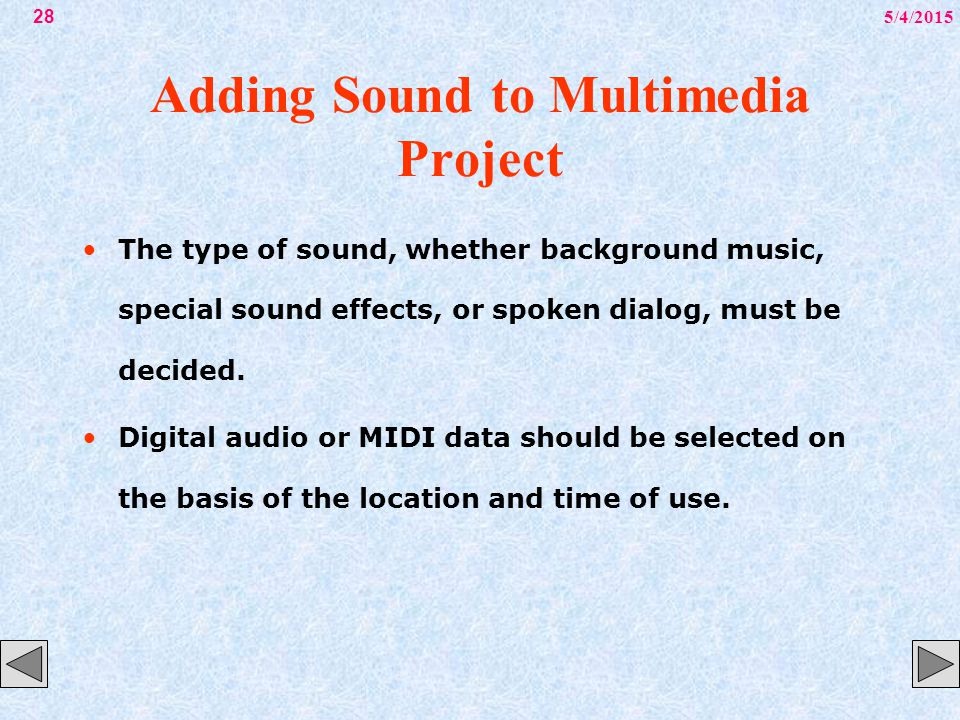 5/4/201528 Adding Sound to Multimedia Project The type of sound, whether background music, special sound effects, or spoken dialog, must be decided. D