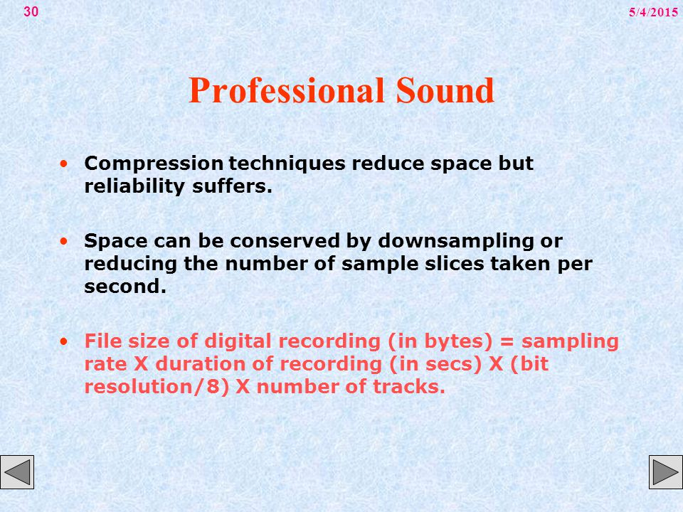 5/4/201530 Professional Sound Compression techniques reduce space but reliability suffers. Space can be conserved by downsampling or reducing the numb