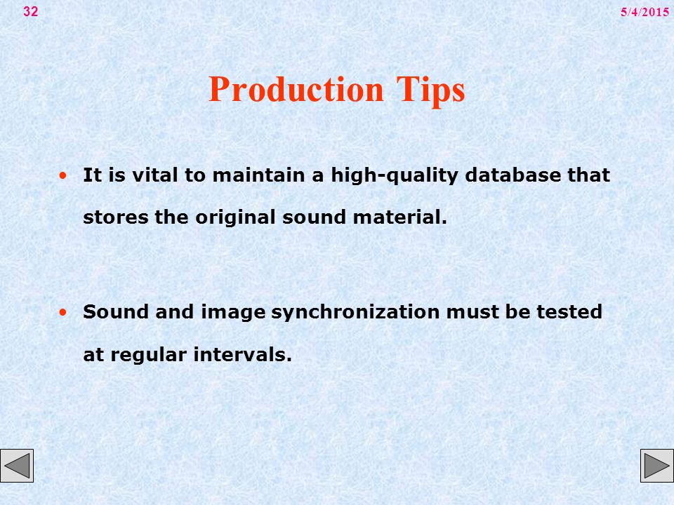 5/4/201532 Production Tips It is vital to maintain a high-quality database that stores the original sound material. Sound and image synchronization mu