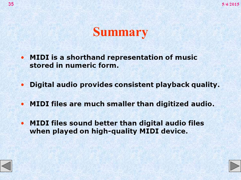 5/4/201535 Summary MIDI is a shorthand representation of music stored in numeric form. Digital audio provides consistent playback quality. MIDI files