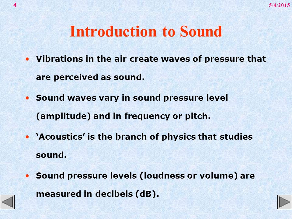 5/4/20154 Introduction to Sound Vibrations in the air create waves of pressure that are perceived as sound. Sound waves vary in sound pressure level (